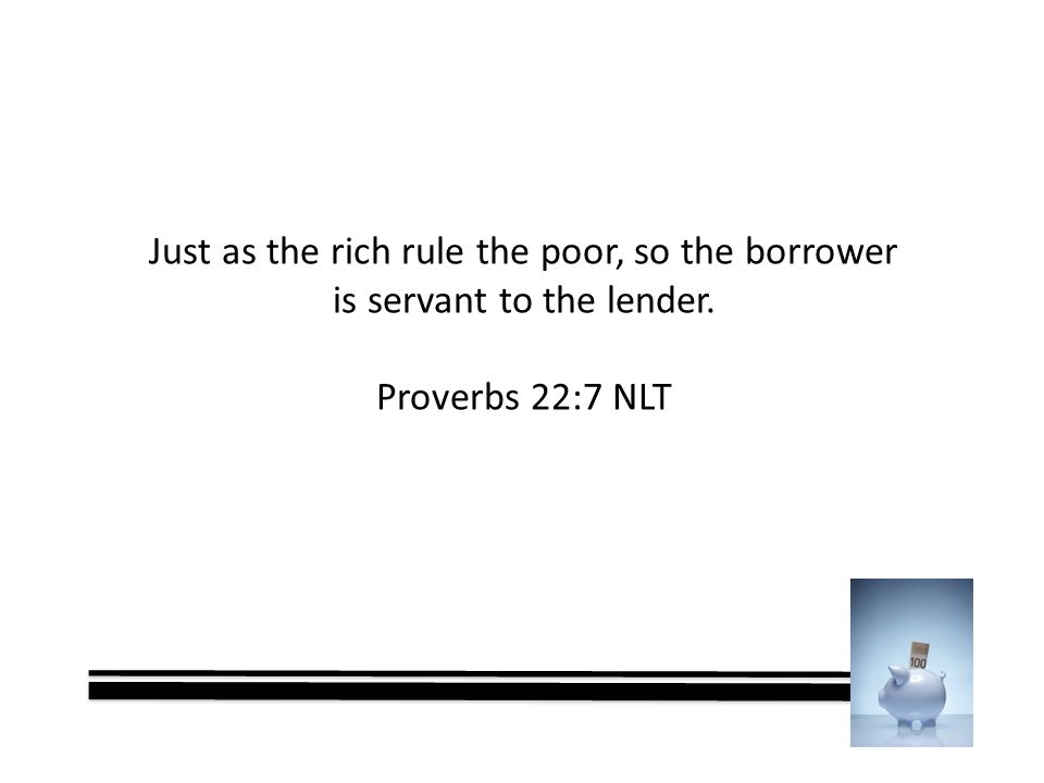Just as the rich rule the poor, so the borrower is servant to the lender. Proverbs 22:7 NLT