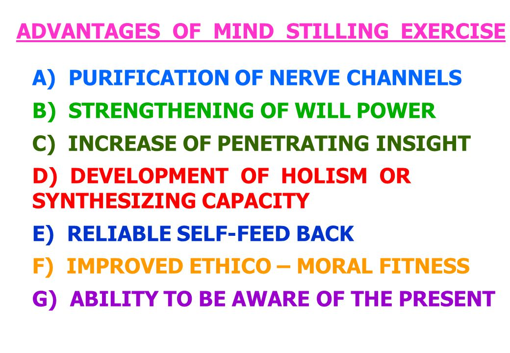 ADVANTAGES OF MIND STILLING EXERCISE A) PURIFICATION OF NERVE CHANNELS B) STRENGTHENING OF WILL POWER C) INCREASE OF PENETRATING INSIGHT D) DEVELOPMENT OF HOLISM OR SYNTHESIZING CAPACITY E) RELIABLE SELF-FEED BACK F) IMPROVED ETHICO – MORAL FITNESS G) ABILITY TO BE AWARE OF THE PRESENT