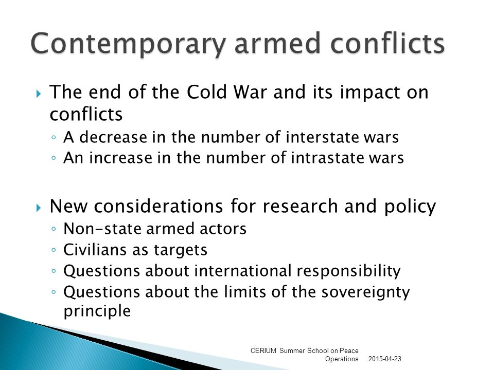  The end of the Cold War and its impact on conflicts ◦ A decrease in the number of interstate wars ◦ An increase in the number of intrastate wars  New considerations for research and policy ◦ Non-state armed actors ◦ Civilians as targets ◦ Questions about international responsibility ◦ Questions about the limits of the sovereignty principle 2015-04-23 CERIUM Summer School on Peace Operations