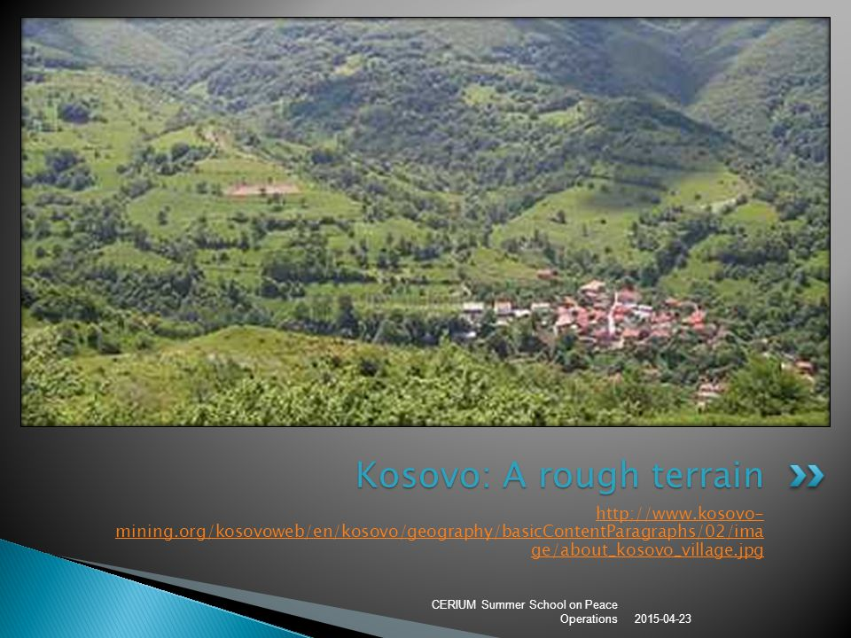 http://www.kosovo- mining.org/kosovoweb/en/kosovo/geography/basicContentParagraphs/02/ima ge/about_kosovo_village.jpg 2015-04-23 CERIUM Summer School on Peace Operations Kosovo: A rough terrain