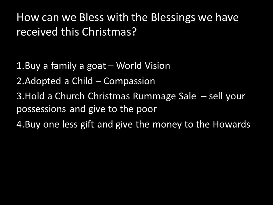 How can we Bless with the Blessings we have received this Christmas? 1.Buy a family a goat – World Vision 2.Adopted a Child – Compassion 3.Hold a Chur