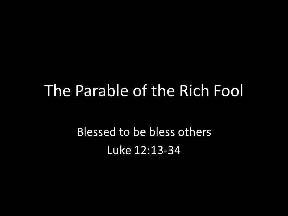 The Parable of the Rich Fool Blessed to be bless others Luke 12:13-34