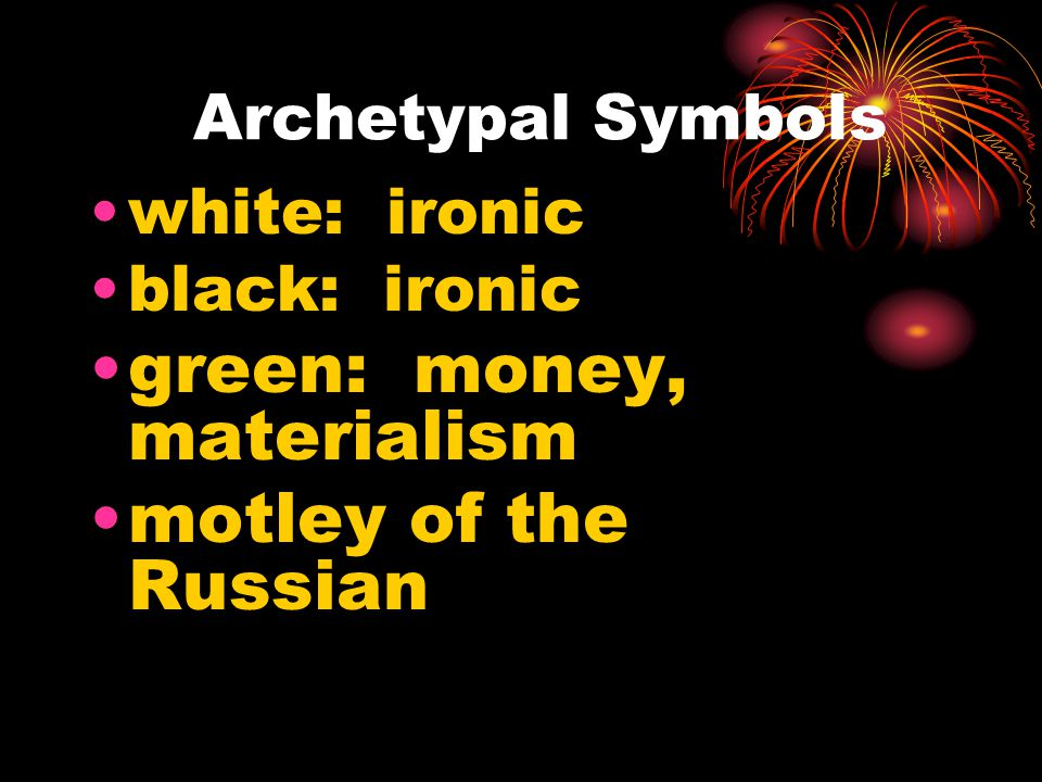 Archetypal Symbols white: ironic black: ironic green: money, materialism motley of the Russian