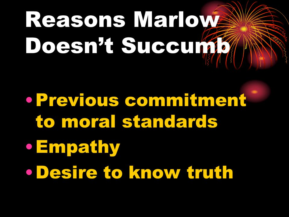 Reasons Marlow Doesn't Succumb Previous commitment to moral standards Empathy Desire to know truth