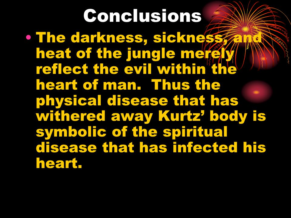 Conclusions The darkness, sickness, and heat of the jungle merely reflect the evil within the heart of man.