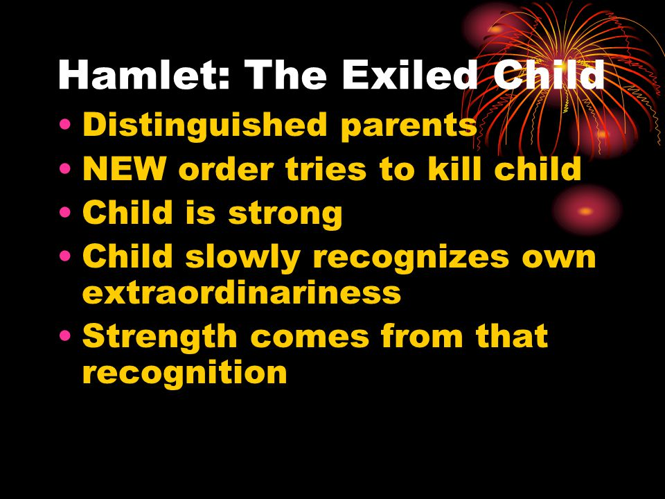Hamlet: The Exiled Child Distinguished parents NEW order tries to kill child Child is strong Child slowly recognizes own extraordinariness Strength comes from that recognition