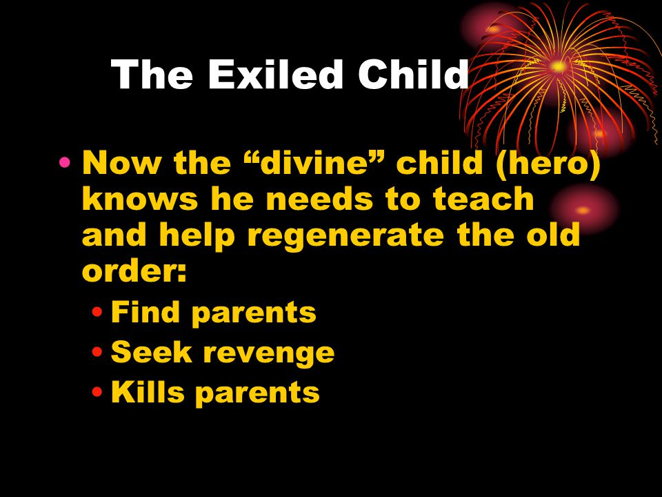The Exiled Child Now the divine child (hero) knows he needs to teach and help regenerate the old order: Find parents Seek revenge Kills parents