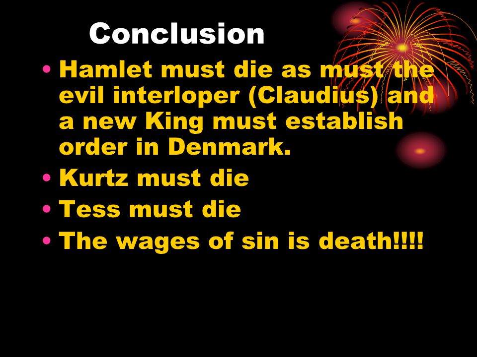 Conclusion Hamlet must die as must the evil interloper (Claudius) and a new King must establish order in Denmark.