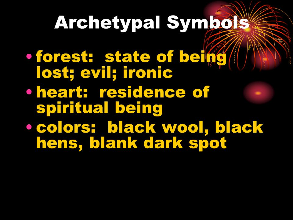 Archetypal Symbols forest: state of being lost; evil; ironic heart: residence of spiritual being colors: black wool, black hens, blank dark spot