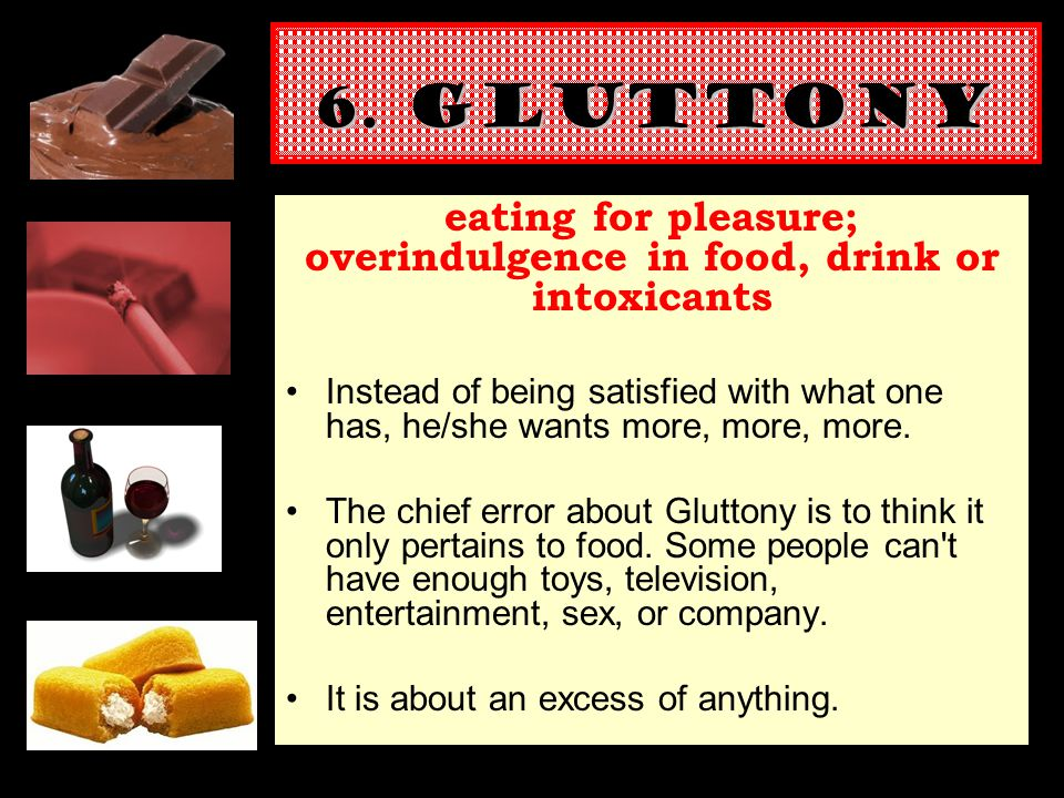 6. GLUTTONY eating for pleasure; overindulgence in food, drink or intoxicants Instead of being satisfied with what one has, he/she wants more, more, m