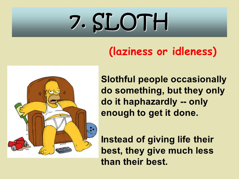 7. SLOTH (laziness or idleness) Slothful people occasionally do something, but they only do it haphazardly -- only enough to get it done. Instead of g
