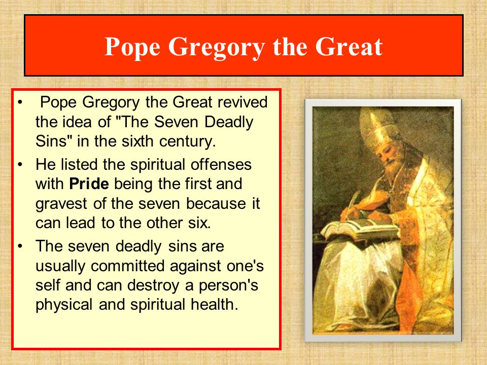 Pope Gregory the Great Pope Gregory the Great revived the idea of The Seven Deadly Sins in the sixth century.