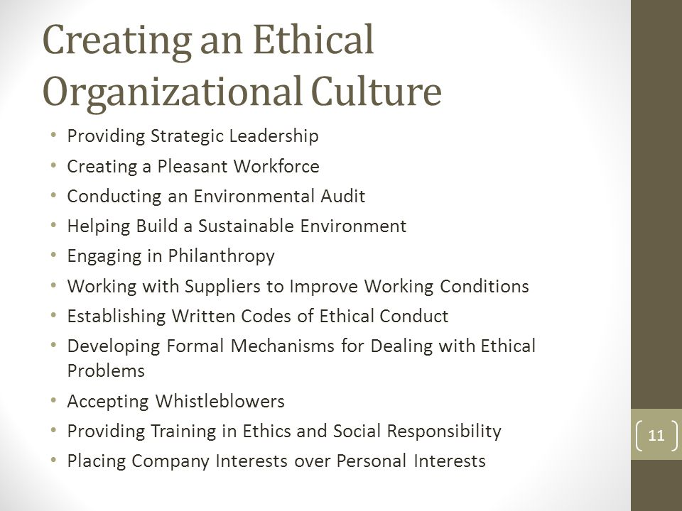 Creating an Ethical Organizational Culture Providing Strategic Leadership Creating a Pleasant Workforce Conducting an Environmental Audit Helping Build a Sustainable Environment Engaging in Philanthropy Working with Suppliers to Improve Working Conditions Establishing Written Codes of Ethical Conduct Developing Formal Mechanisms for Dealing with Ethical Problems Accepting Whistleblowers Providing Training in Ethics and Social Responsibility Placing Company Interests over Personal Interests 11