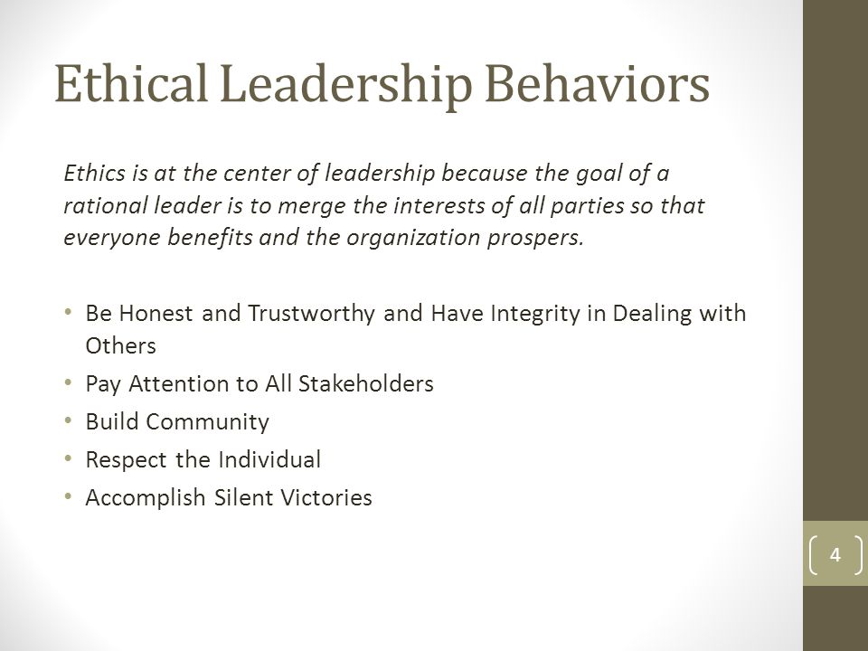 Ethical Leadership Behaviors Ethics is at the center of leadership because the goal of a rational leader is to merge the interests of all parties so that everyone benefits and the organization prospers.
