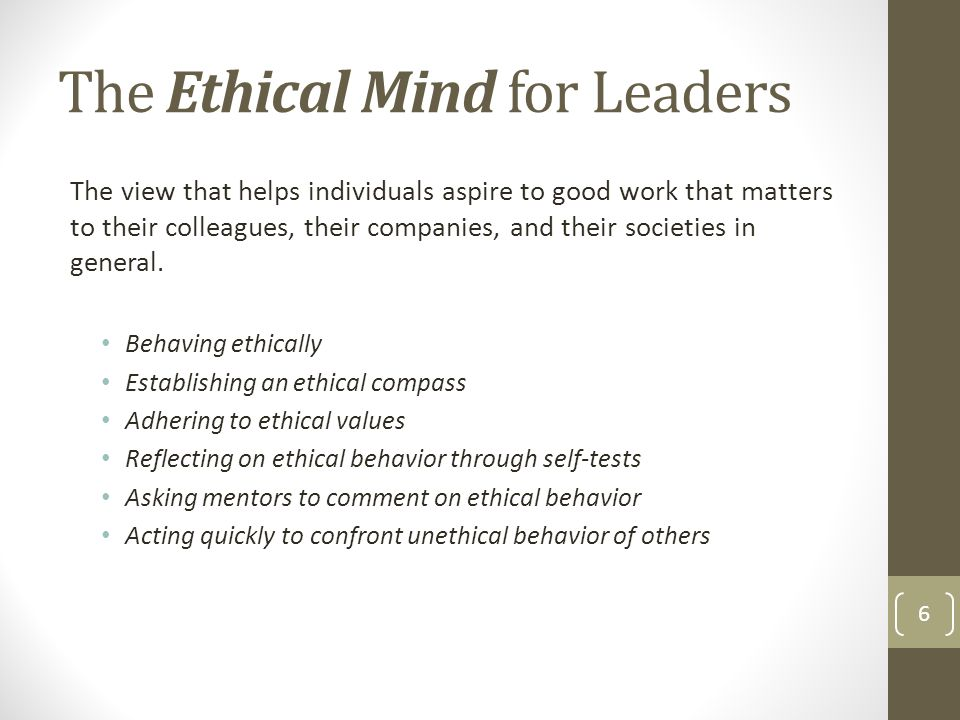 The Ethical Mind for Leaders The view that helps individuals aspire to good work that matters to their colleagues, their companies, and their societies in general.