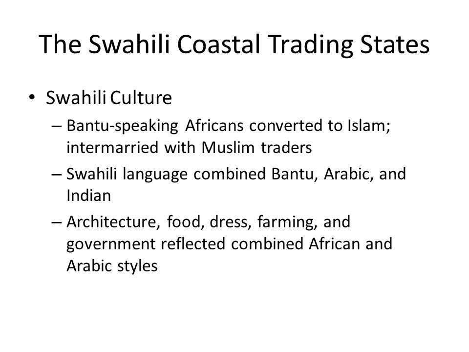 The Swahili Coastal Trading States Swahili Culture – Bantu-speaking Africans converted to Islam; intermarried with Muslim traders – Swahili language c