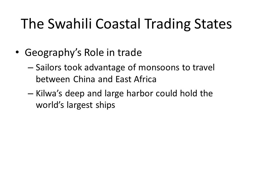 The Swahili Coastal Trading States Geography's Role in trade – Sailors took advantage of monsoons to travel between China and East Africa – Kilwa's de