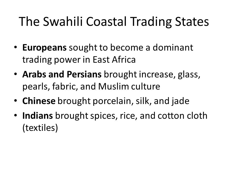 The Swahili Coastal Trading States Europeans sought to become a dominant trading power in East Africa Arabs and Persians brought increase, glass, pear