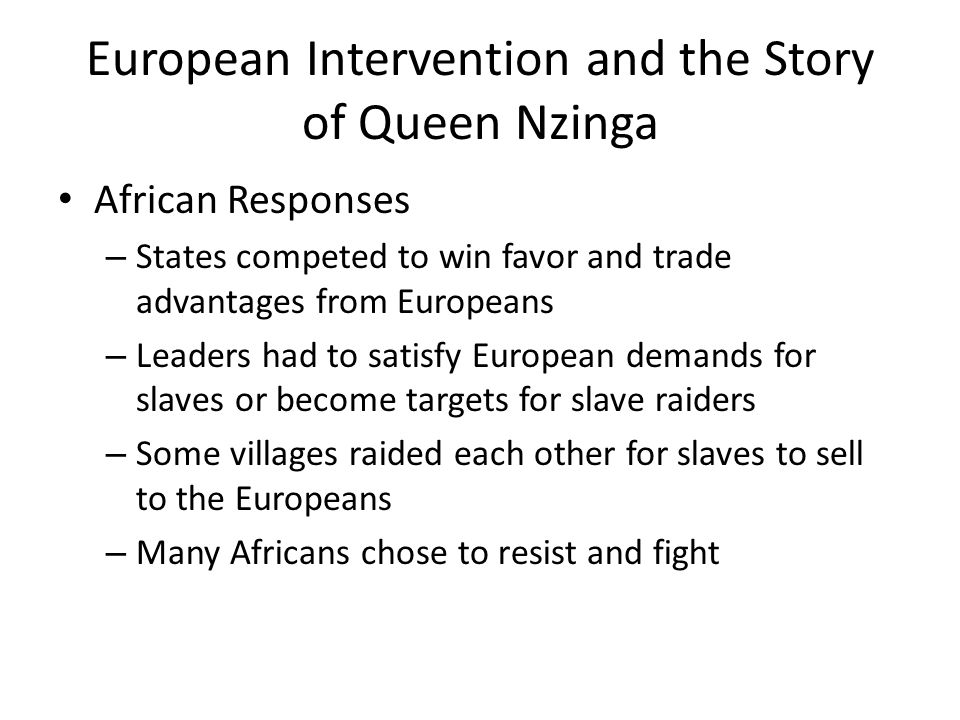 European Intervention and the Story of Queen Nzinga African Responses – States competed to win favor and trade advantages from Europeans – Leaders had