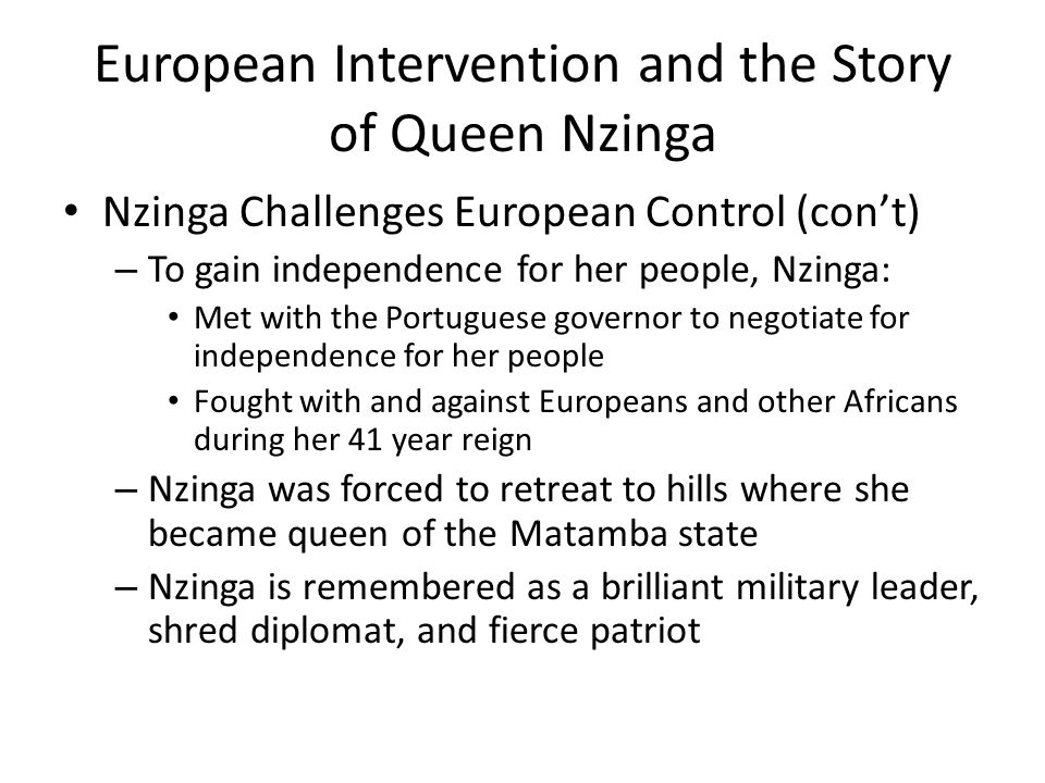 European Intervention and the Story of Queen Nzinga Nzinga Challenges European Control (con't) – To gain independence for her people, Nzinga: Met with