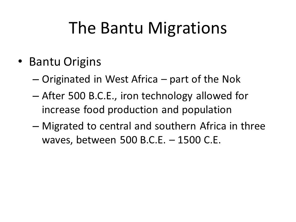 The Bantu Migrations Bantu Origins – Originated in West Africa – part of the Nok – After 500 B.C.E., iron technology allowed for increase food product