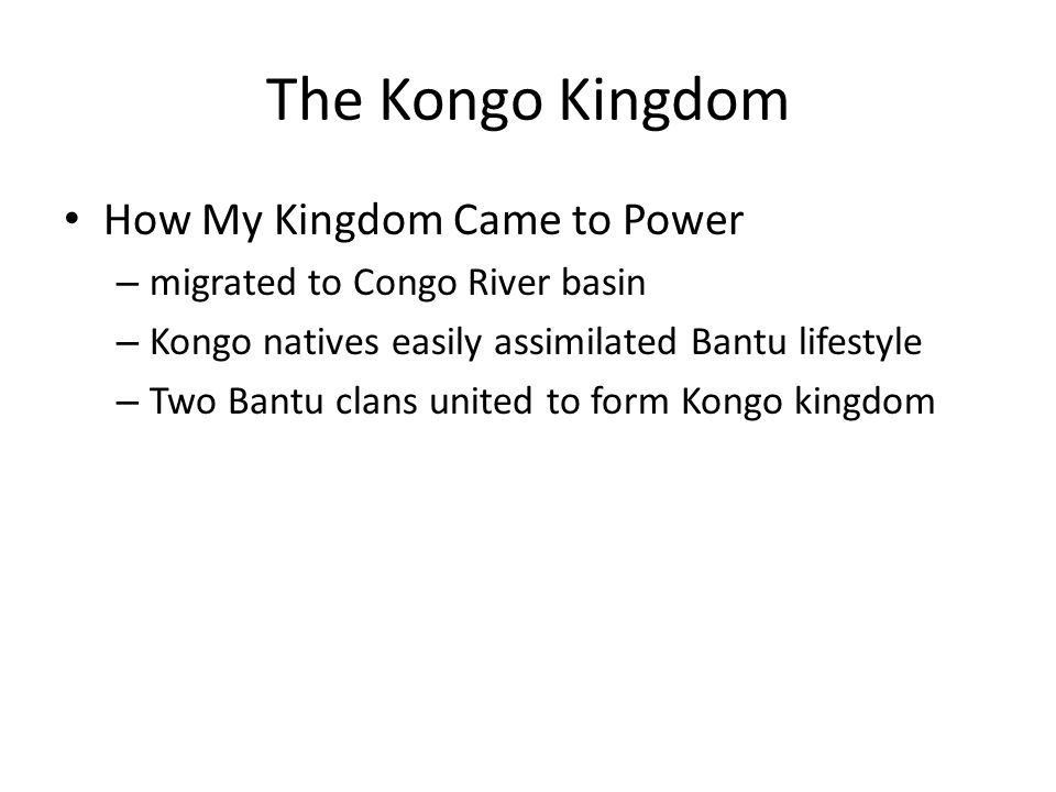 The Kongo Kingdom How My Kingdom Came to Power – migrated to Congo River basin – Kongo natives easily assimilated Bantu lifestyle – Two Bantu clans un