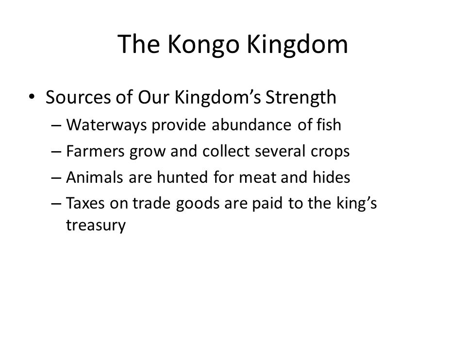 The Kongo Kingdom Sources of Our Kingdom's Strength – Waterways provide abundance of fish – Farmers grow and collect several crops – Animals are hunte