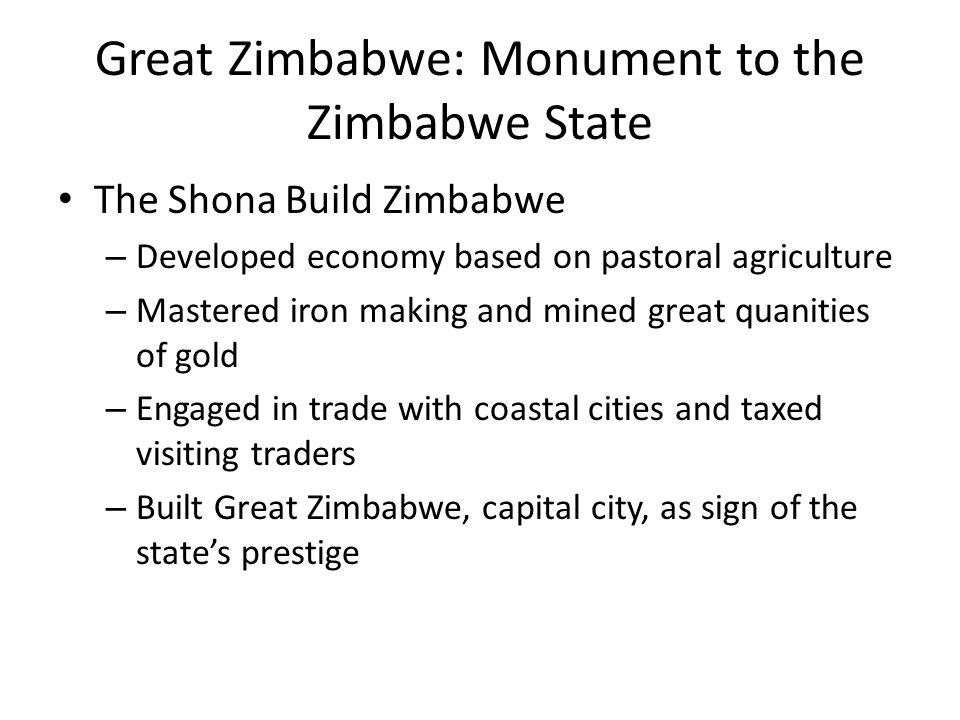 Great Zimbabwe: Monument to the Zimbabwe State The Shona Build Zimbabwe – Developed economy based on pastoral agriculture – Mastered iron making and m