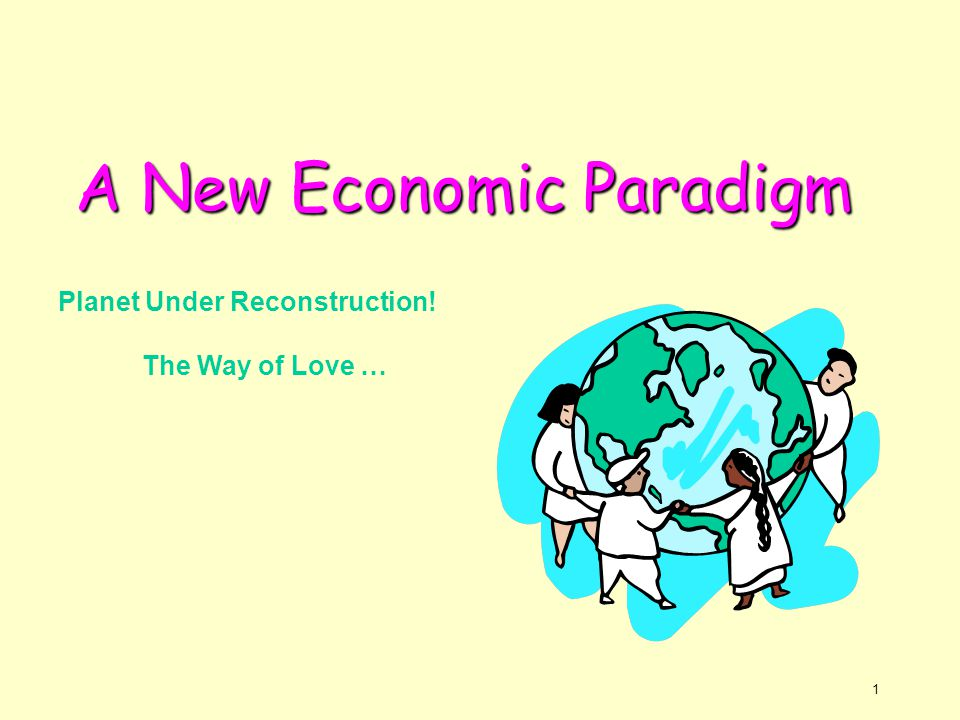 2 A New Economic Paradigm Overview of the Paradigm - Explaining the Need for a New Definition of Economics - Offering a Critique of Prevailing Materialistic Systems: Capitalist and Communist - Principles of Economics: Progressive Utilization Theory Foundation of the Paradigm - Early and Recent Socio-Economic Models with a Holistic View of Humanity - The Vision of Progressive Utilization in the Economic Paradigm - Perennial Philosophy - Main Faiths' Prescriptions for Economic Behaviour - Spiritual Nature of Man and its Relation to Economics A New Definition of Economics - Paradigm Shift - Right Livelihood as defined by Buddha * A Rising Level Of Consciousness Of Humanity Can Bring About Transformation