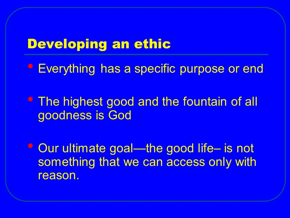 Developing an ethic Everything has a specific purpose or end The highest good and the fountain of all goodness is God Our ultimate goal—the good life–