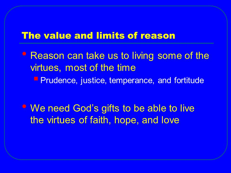 The value and limits of reason Reason can take us to living some of the virtues, most of the time  Prudence, justice, temperance, and fortitude We need God's gifts to be able to live the virtues of faith, hope, and love