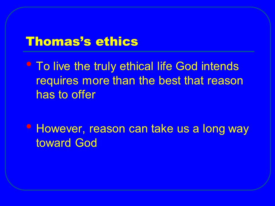 Thomas's ethics To live the truly ethical life God intends requires more than the best that reason has to offer However, reason can take us a long way toward God
