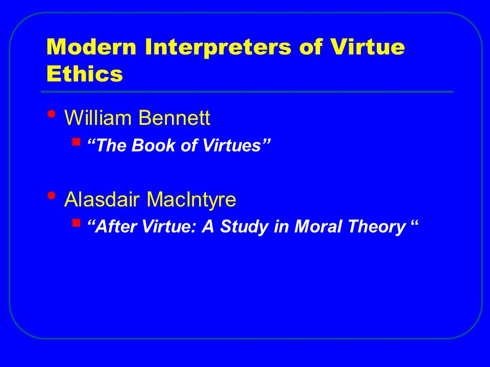 Modern Interpreters of Virtue Ethics William Bennett  The Book of Virtues Alasdair MacIntyre  After Virtue: A Study in Moral Theory
