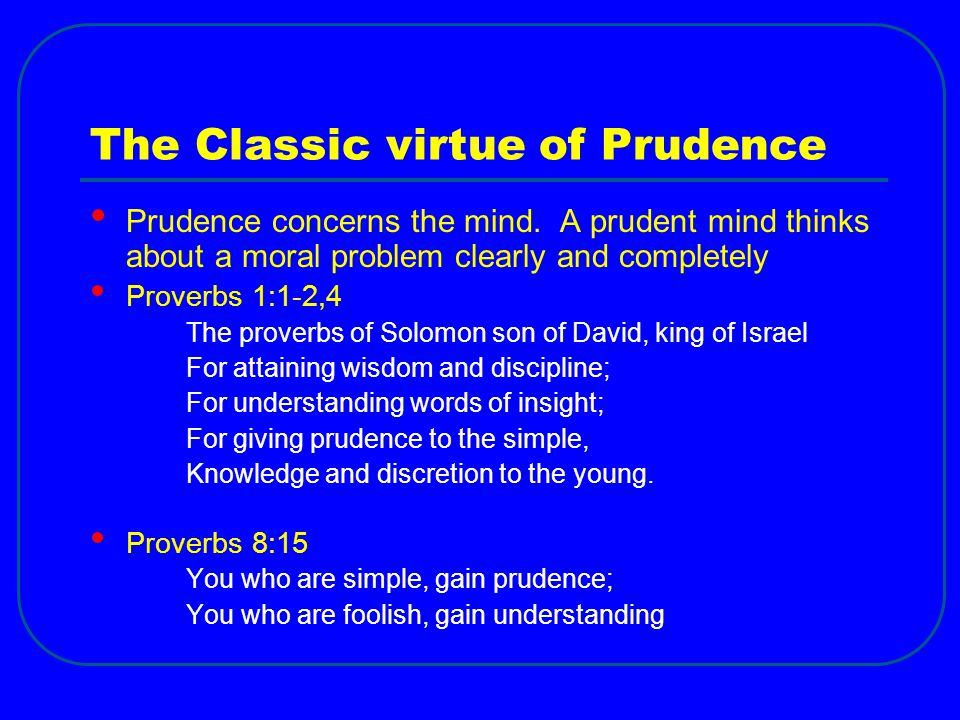 The Classic virtue of Prudence Prudence concerns the mind.