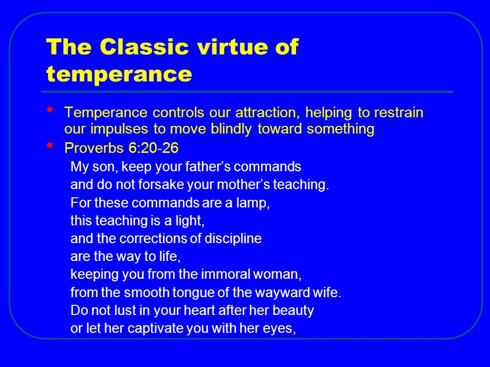 The Classic virtue of temperance Temperance controls our attraction, helping to restrain our impulses to move blindly toward something Proverbs 6:20-26 My son, keep your father's commands and do not forsake your mother's teaching.