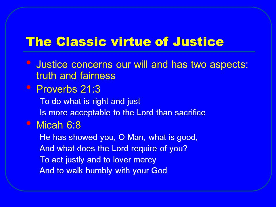 The Classic virtue of Justice Justice concerns our will and has two aspects: truth and fairness Proverbs 21:3 To do what is right and just Is more acc