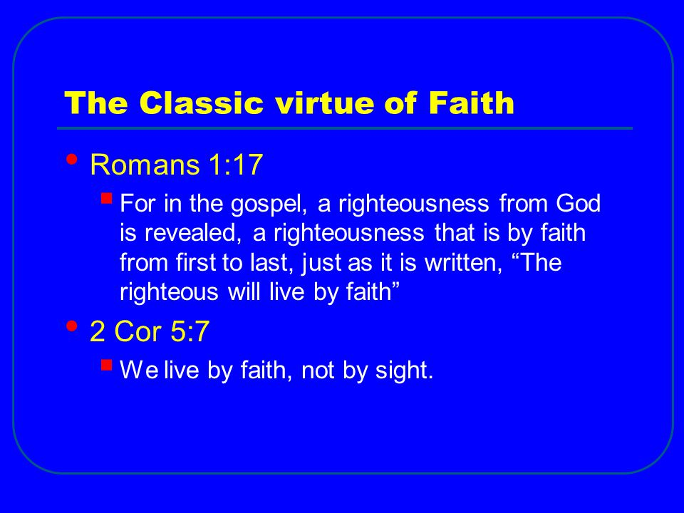 The Classic virtue of Faith Romans 1:17  For in the gospel, a righteousness from God is revealed, a righteousness that is by faith from first to last