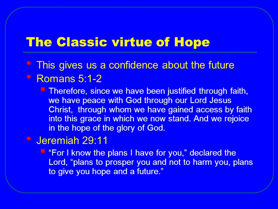 The Classic virtue of Hope This gives us a confidence about the future Romans 5:1-2  Therefore, since we have been justified through faith, we have p