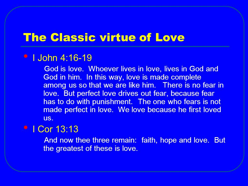 The Classic virtue of Love I John 4:16-19 God is love. Whoever lives in love, lives in God and God in him. In this way, love is made complete among us