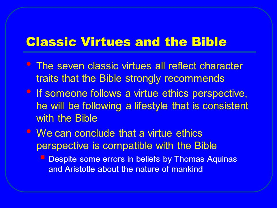 Classic Virtues and the Bible The seven classic virtues all reflect character traits that the Bible strongly recommends If someone follows a virtue ethics perspective, he will be following a lifestyle that is consistent with the Bible We can conclude that a virtue ethics perspective is compatible with the Bible  Despite some errors in beliefs by Thomas Aquinas and Aristotle about the nature of mankind