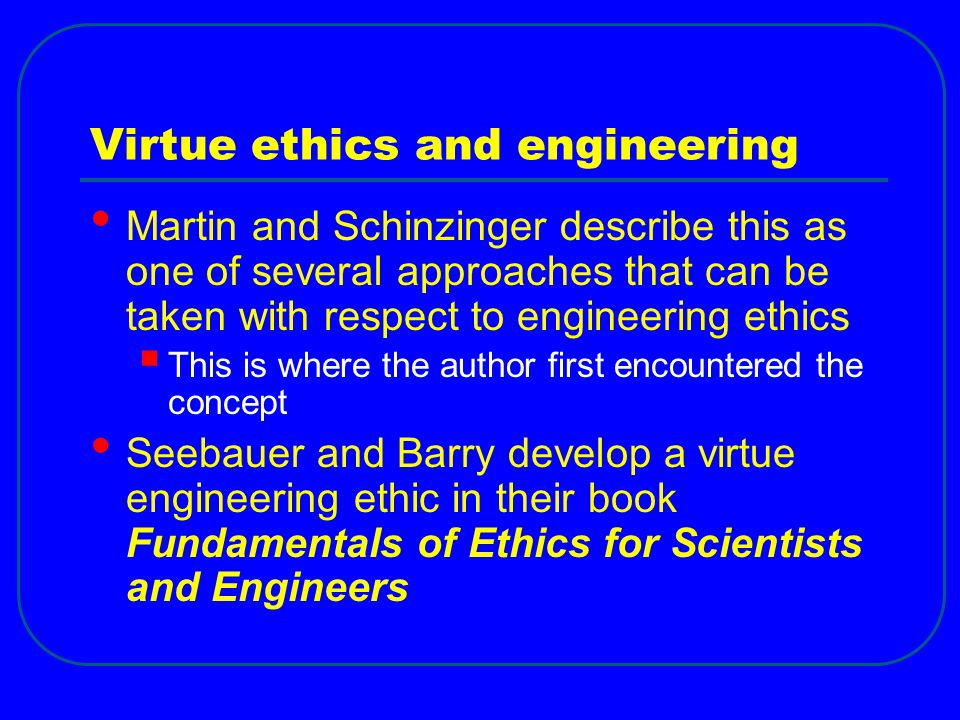 Virtue ethics and engineering Martin and Schinzinger describe this as one of several approaches that can be taken with respect to engineering ethics  This is where the author first encountered the concept Seebauer and Barry develop a virtue engineering ethic in their book Fundamentals of Ethics for Scientists and Engineers