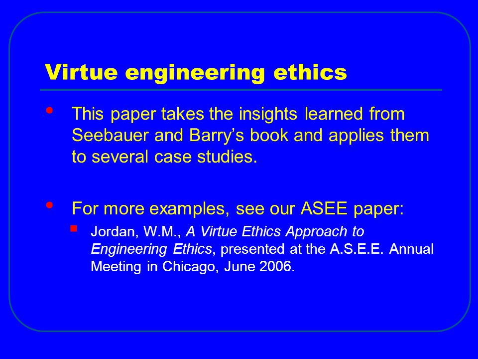 Virtue engineering ethics This paper takes the insights learned from Seebauer and Barry's book and applies them to several case studies.