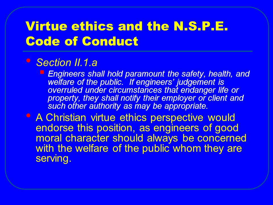 Virtue ethics and the N.S.P.E. Code of Conduct Section II.1.a  Engineers shall hold paramount the safety, health, and welfare of the public. If engin