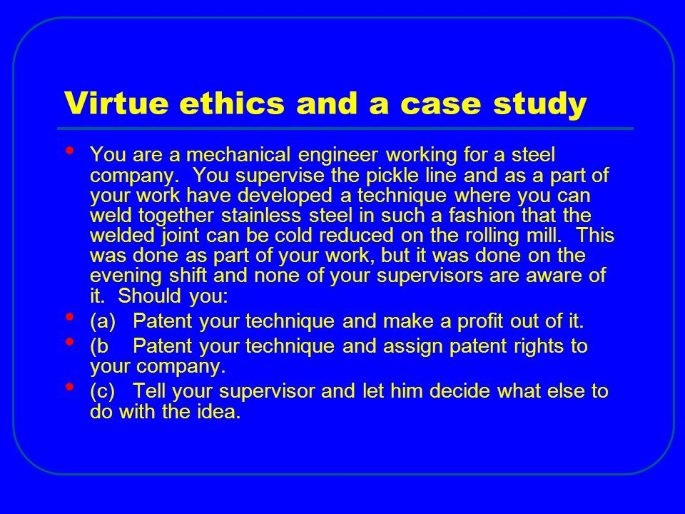 Virtue ethics and a case study You are a mechanical engineer working for a steel company.
