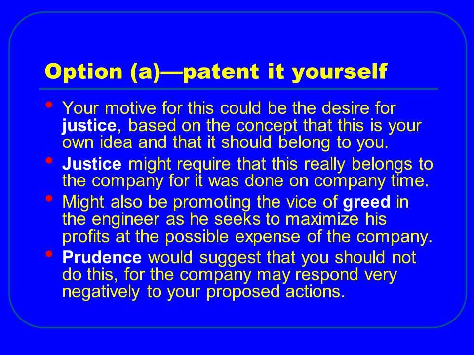 Option (a)—patent it yourself Your motive for this could be the desire for justice, based on the concept that this is your own idea and that it should belong to you.