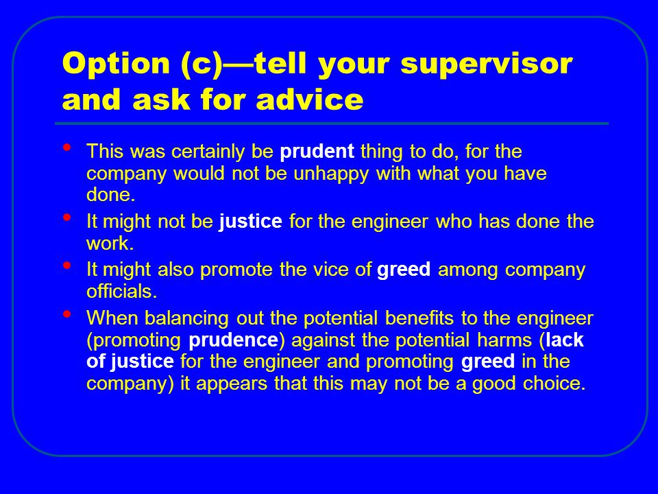 Option (c)—tell your supervisor and ask for advice This was certainly be prudent thing to do, for the company would not be unhappy with what you have