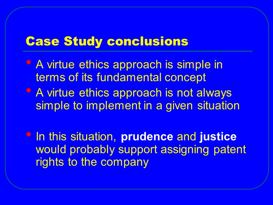 Case Study conclusions A virtue ethics approach is simple in terms of its fundamental concept A virtue ethics approach is not always simple to implement in a given situation In this situation, prudence and justice would probably support assigning patent rights to the company