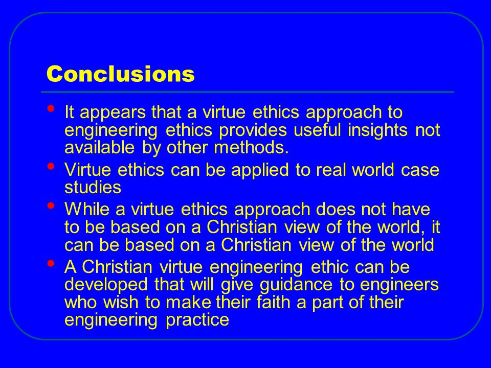 Conclusions It appears that a virtue ethics approach to engineering ethics provides useful insights not available by other methods.