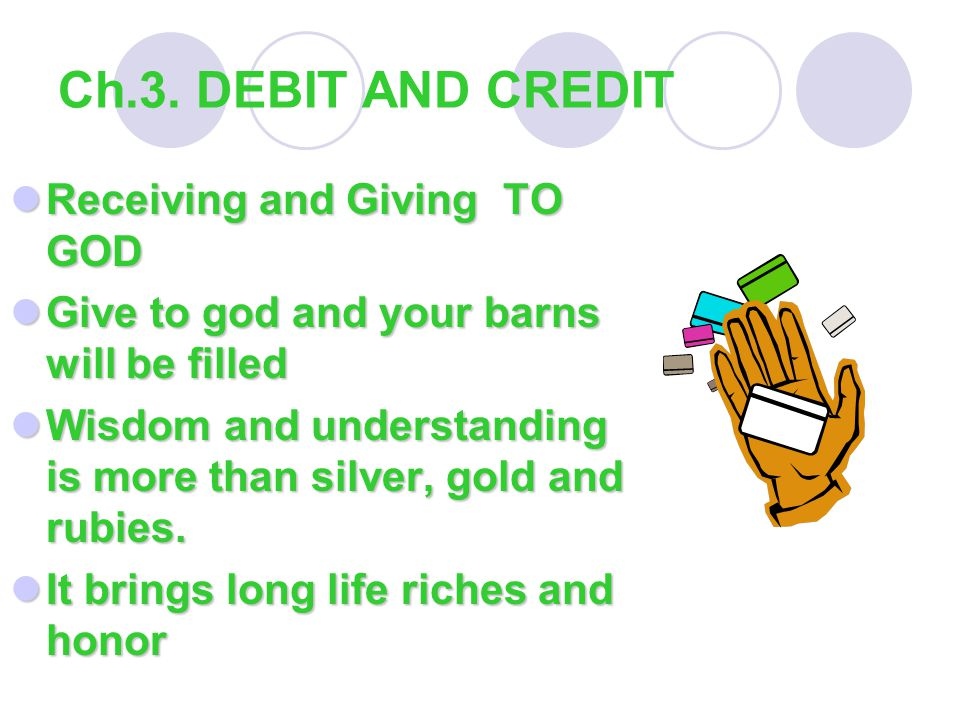 Ch.3. DEBIT AND CREDIT Receiving and Giving TO GOD Receiving and Giving TO GOD Give to god and your barns will be filled Give to god and your barns wi