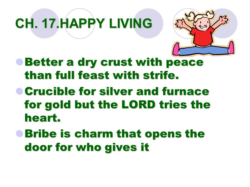 CH. 17.HAPPY LIVING Better a dry crust with peace than full feast with strife.